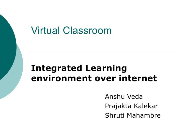 Virtual Classroom  Integrated Learning environment over internet Anshu Veda Prajakta Kalekar Shruti Mahambre