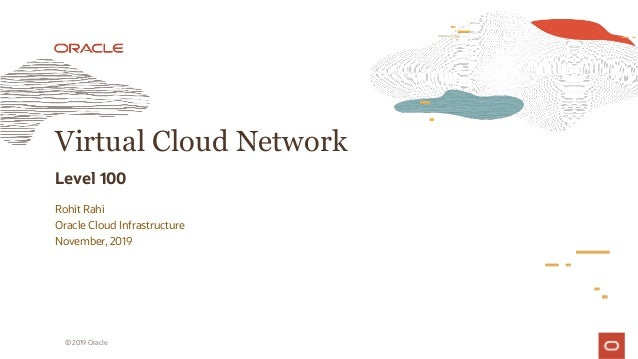 Rohit Rahi Oracle Cloud Infrastructure November, 2019 Virtual Cloud Network Level 100 © 2019 Oracle