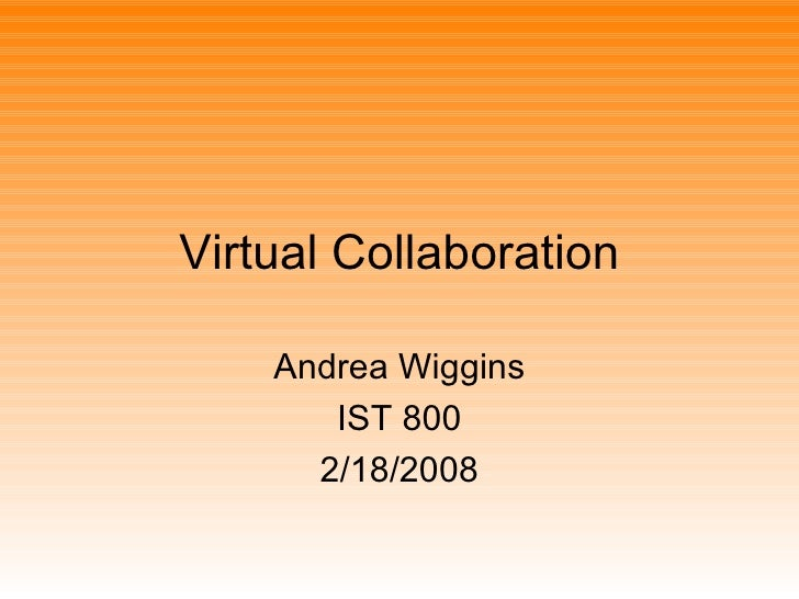 Virtual Collaboration Andrea Wiggins IST 800 2/18/2008