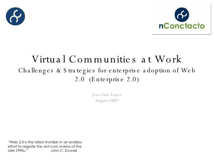 Virtual Communities at Work Challenges & Strategies for enterprise adoption of Web 2.0  (Enterprise 2.0) Jose Luis Lopez A...