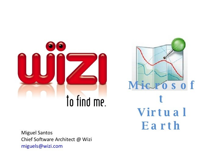Microsoft Virtual Earth Miguel Santos Chief Software Architect @ Wizi  [email_address]