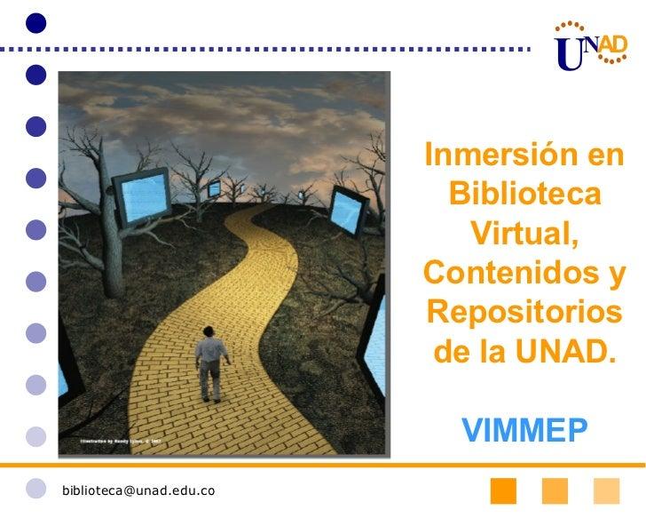 [email_address] Inmersión en Biblioteca Virtual, Contenidos y Repositorios de la UNAD. VIMMEP U N A D