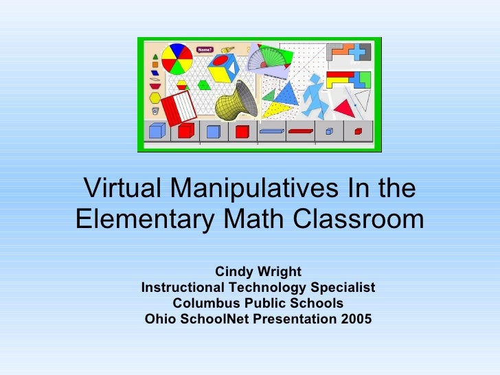 Virtual Manipulatives In the Elementary Math Classroom Cindy Wright Instructional Technology Specialist Columbus Public Sc...