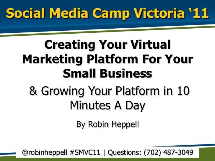 Social Media Camp Victoria '11 <ul><li>Creating Your Virtual Marketing Platform For Your Small Business </li></ul><ul><li>...
