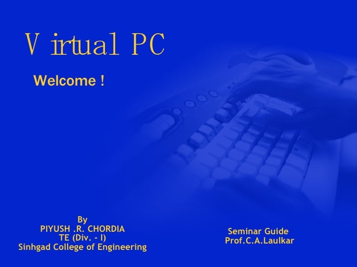 Virtual  PC Welcome ! By PIYUSH .R. CHORDIA TE (Div. - I) Sinhgad College of Engineering Seminar Guide Prof.C.A.Laulkar