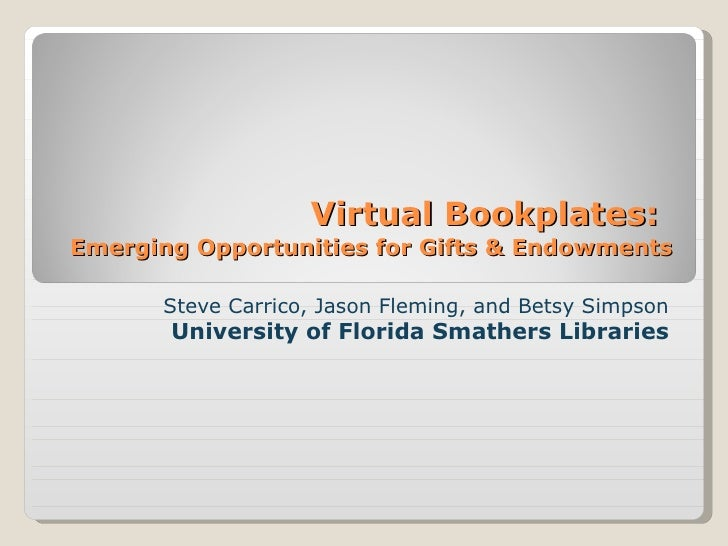 Virtual Bookplates:   Emerging Opportunities for Gifts & Endowments Steve Carrico, Jason Fleming, and Betsy Simpson Univer...