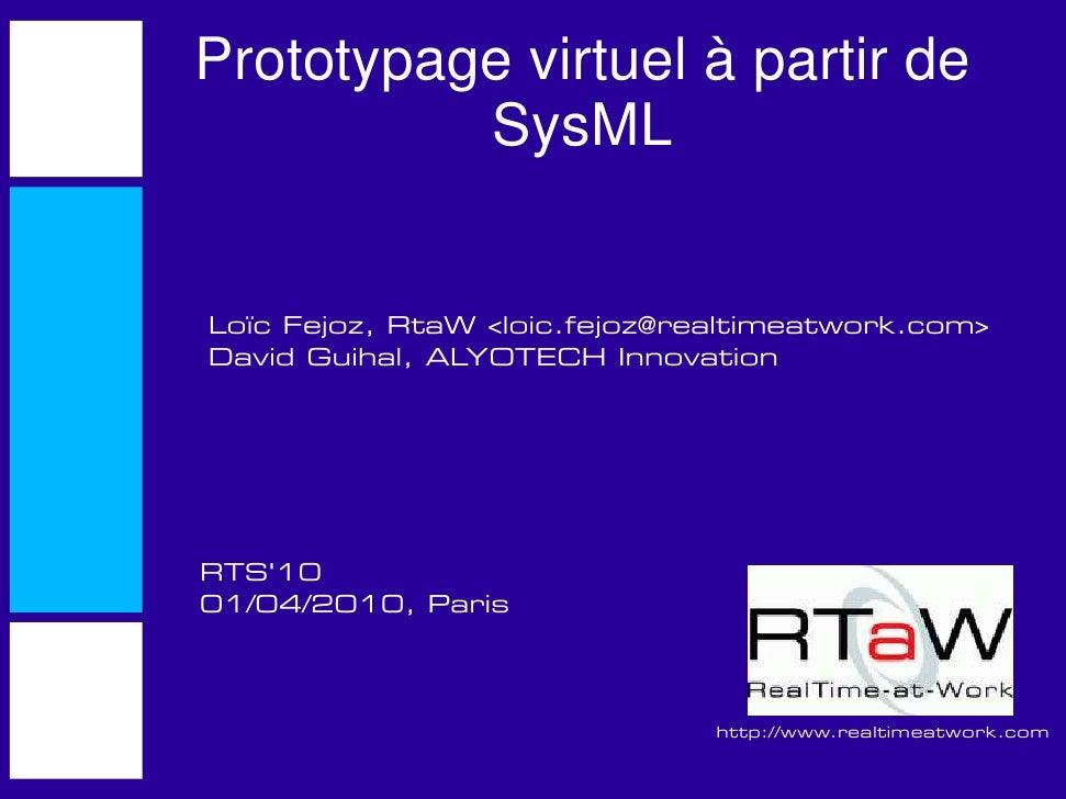 Prototypage virtuel à partir de           SysML   Loïc Fejoz, RtaW <loic.fejoz@realtimeatwork.com> David Guihal, ALYOTECH ...