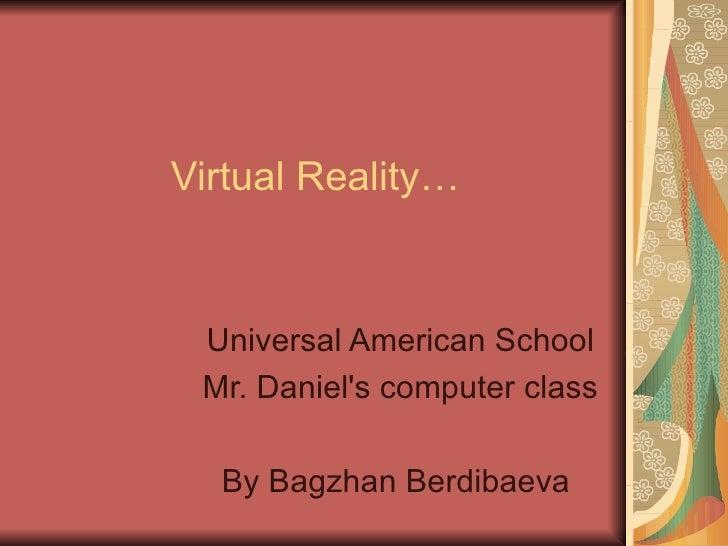 Virtual Reality… Universal American School Mr. Daniel's computer class By Bagzhan Berdibaeva