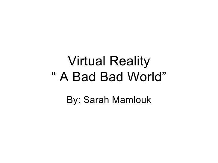 """Virtual Reality """" A Bad Bad World"""" By: Sarah Mamlouk"""