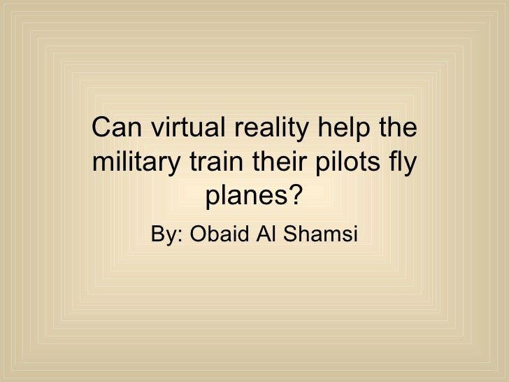 Can virtual reality help the military train their pilots fly planes? By: Obaid Al Shamsi