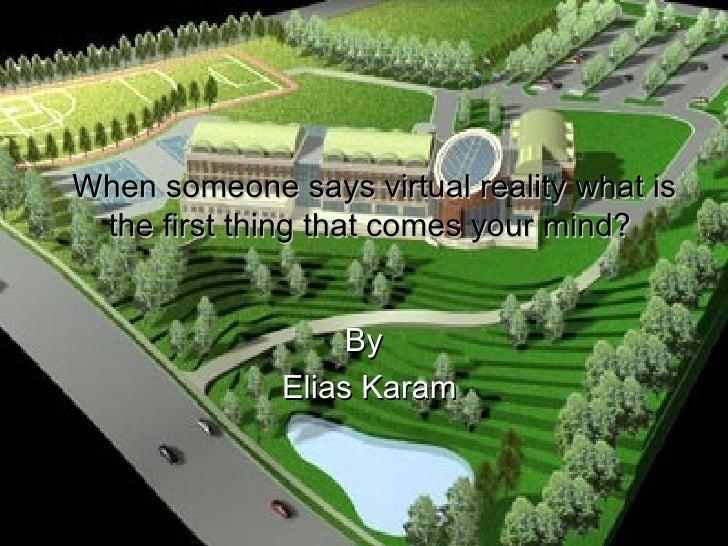 When someone says virtual reality what is the first thing that comes your mind? <ul><li>By  </li></ul><ul><li>Elias Kara...