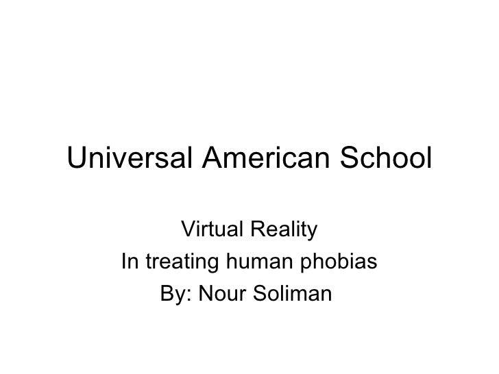 Universal American School Virtual Reality In treating human phobias By: Nour Soliman