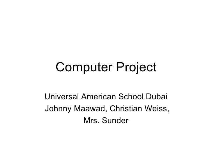 Computer Project Universal American School Dubai Johnny Maawad, Christian Weiss, Mrs. Sunder