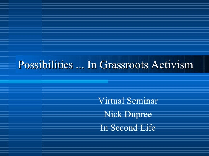 Possibilities  ... In Grassroots Activism   Virtual Seminar Nick Dupree In Second Life