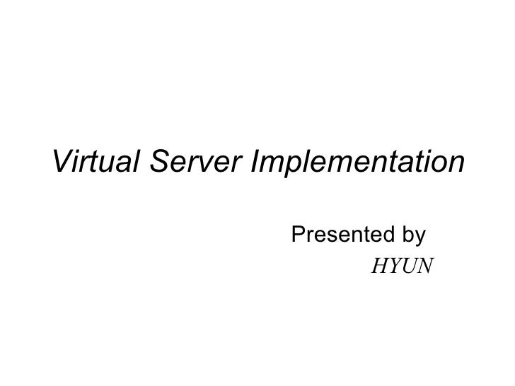 Virtual Server Implementation Presented by  HYUN