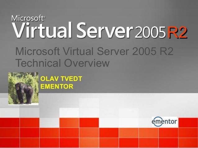 Microsoft Virtual Server 2005 R2 Technical Overview R2R2 OLAV TVEDT EMENTOR
