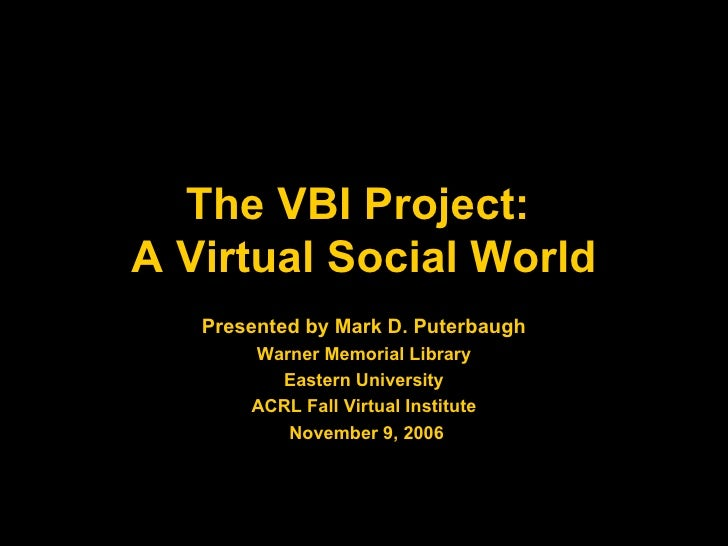 The VBI Project:  A Virtual Social World Presented by Mark D. Puterbaugh Warner Memorial Library Eastern University ACRL F...