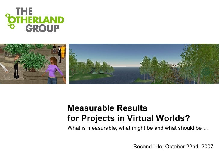 Measurable Results  for Projects in Virtual Worlds?  What is measurable, what might be and what should be … Second Life, O...