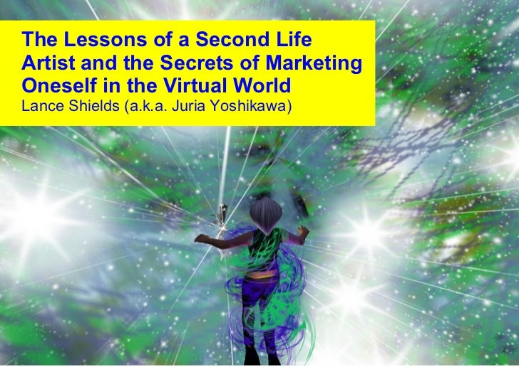 The Lessons of a Second Life Artist and the Secrets of Marketing Oneself in the Virtual World Lance Shields (a.k.a. Juria ...