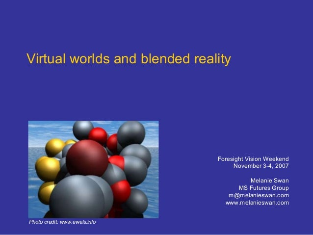 Virtual worlds and blended reality Foresight Vision Weekend November 3-4, 2007 Melanie Swan MS Futures Group m@melanieswan...