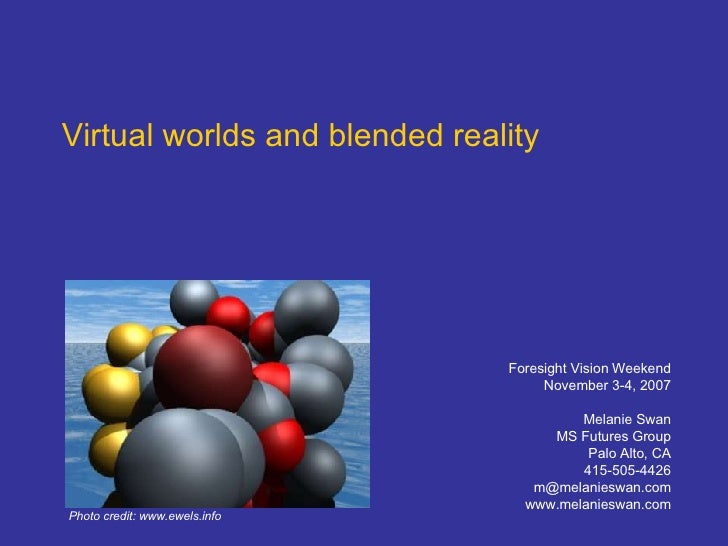 Virtual worlds and blended reality Foresight Vision Weekend November 3-4, 2007 Melanie Swan MS Futures Group Palo Alto, CA...