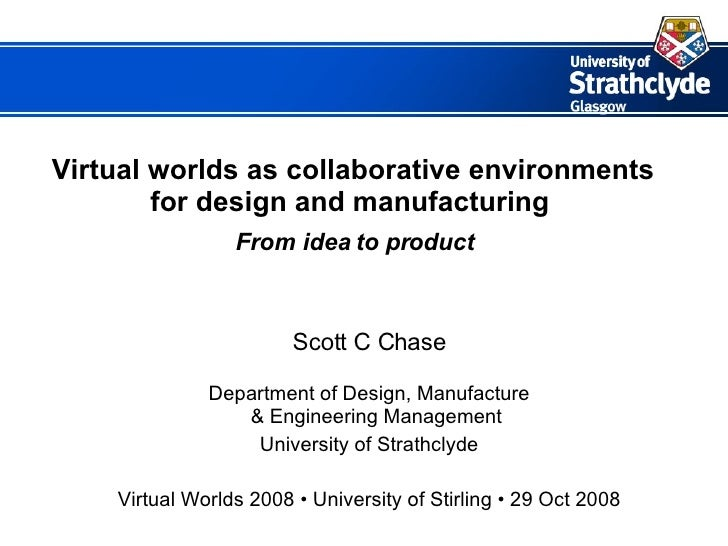 Virtual worlds as collaborative environments for design and manufacturing     From idea to product Scott C Chase Departmen...