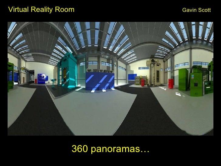 Virtual Reality Room Gavin Scott <ul><li>360 panoramas… </li></ul>