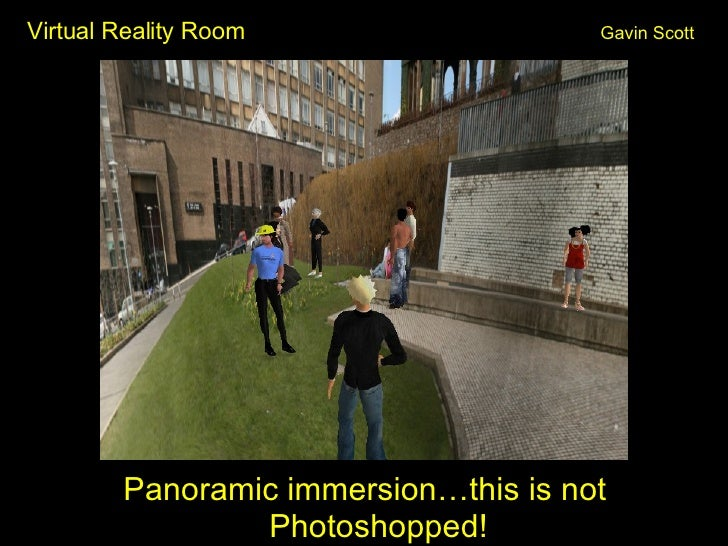 Virtual Reality Room Gavin Scott <ul><li>Panoramic immersion…this is not Photoshopped! </li></ul>