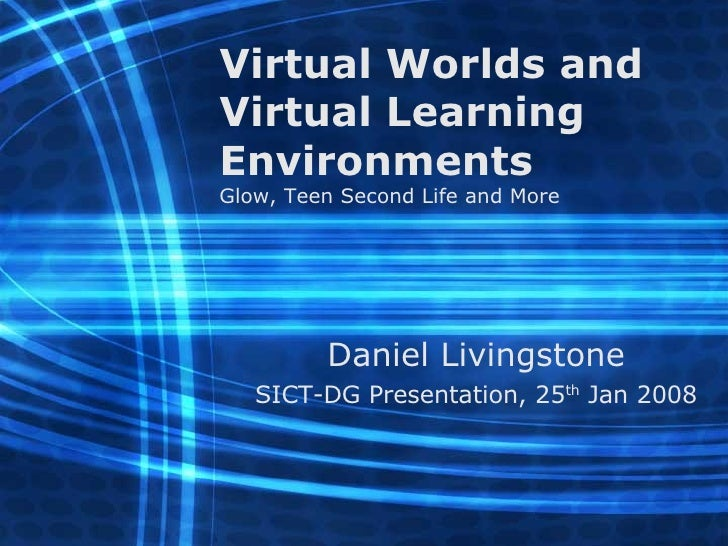 Virtual Worlds and Virtual Learning Environments Glow, Teen Second Life and More Daniel Livingstone SICT-DG Presentation, ...
