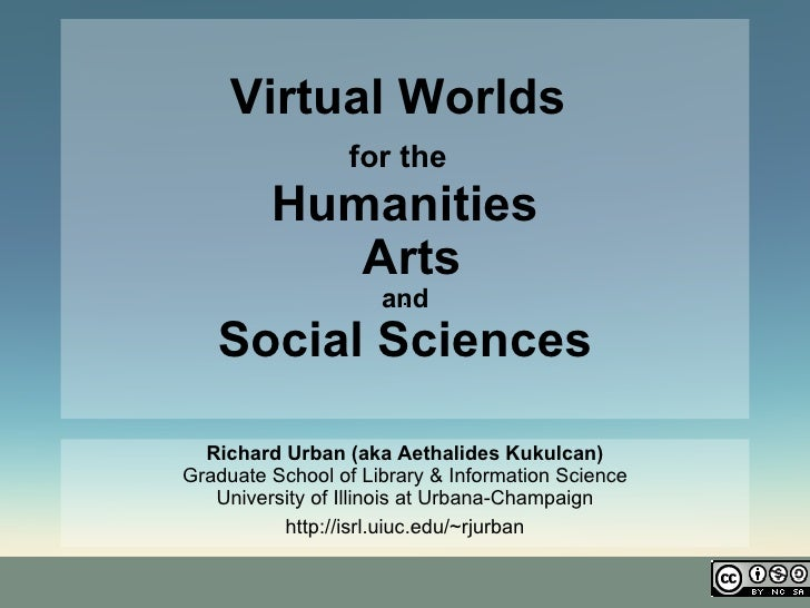 Virtual Worlds   for the   Humanities  Arts  and  Social Sciences Richard Urban (aka Aethalides Kukulcan) Graduate School ...