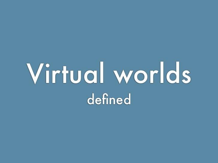 Virtual worlds                             defined    http://ialja.blogspot.com