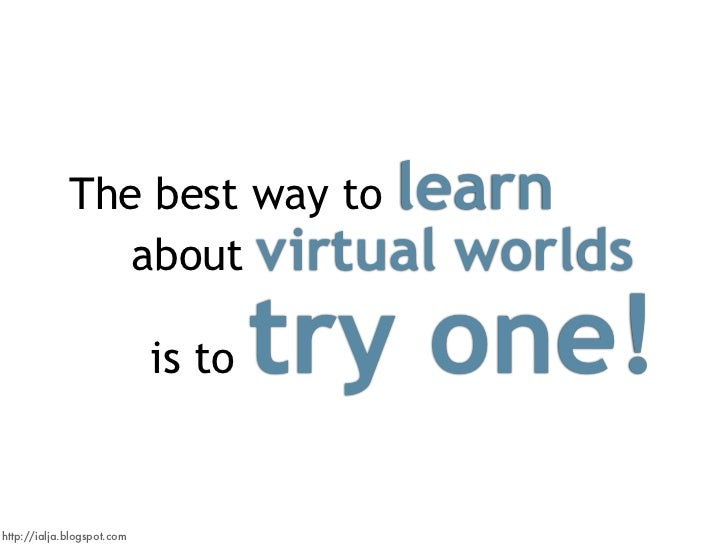 The best way to learn                 about virtual worlds                                      try one!                  ...