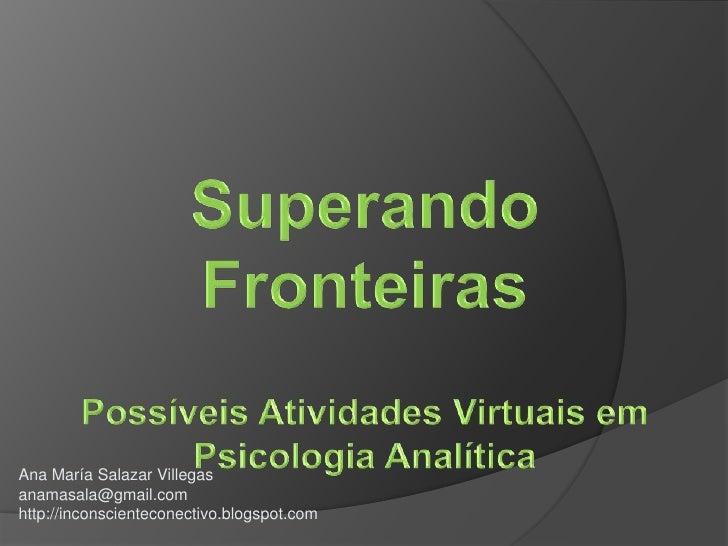 Ana María Salazar Villegas anamasala@gmail.com http://inconscienteconectivo.blogspot.com