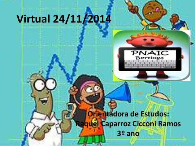 Virtual 24/11/2014  Orientadora de Estudos:  Raquel Caparroz Cicconi Ramos  3º ano