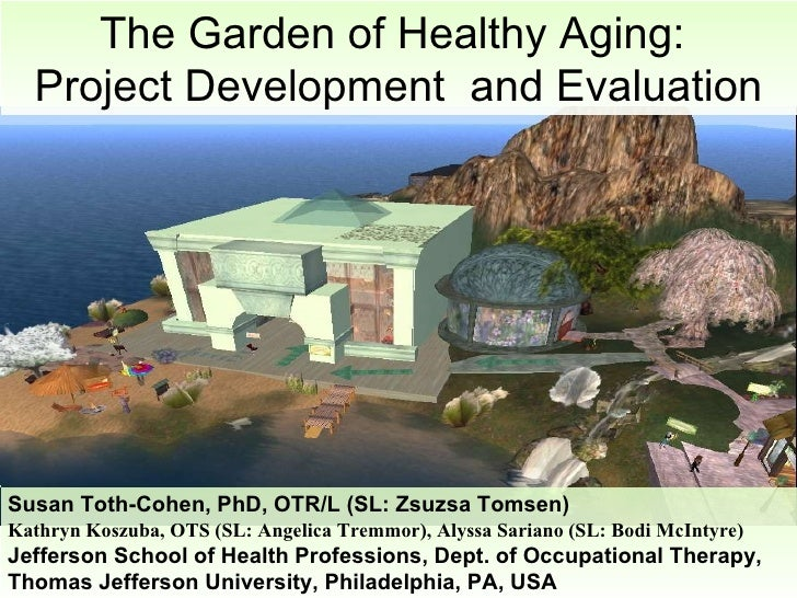 The Garden of Healthy Aging:  Project Development  and Evaluation Susan Toth-Cohen,  PhD, OTR/L (SL: Zsuzsa Tomsen) Kathry...