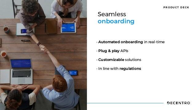 P R O D U C T D E C K Seamless  onboarding • Automated onboarding in real-time  • Plug & play APIs   • Customizable soluti...