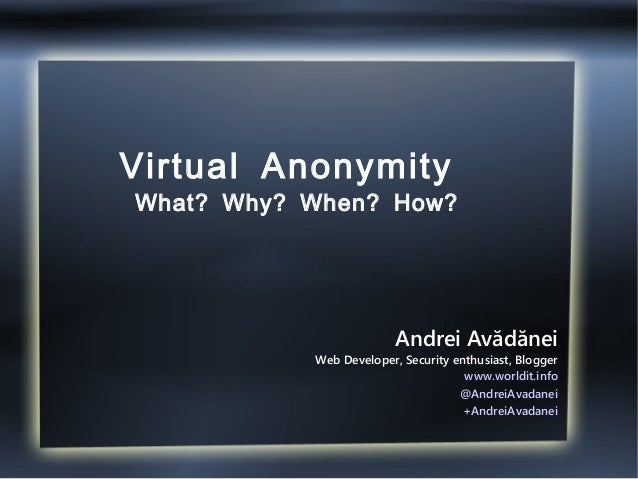 Virtual Anonymity What? Why? When? How? Andrei Avădănei Web Developer, Security enthusiast, Blogger www.worldit.info @Andr...