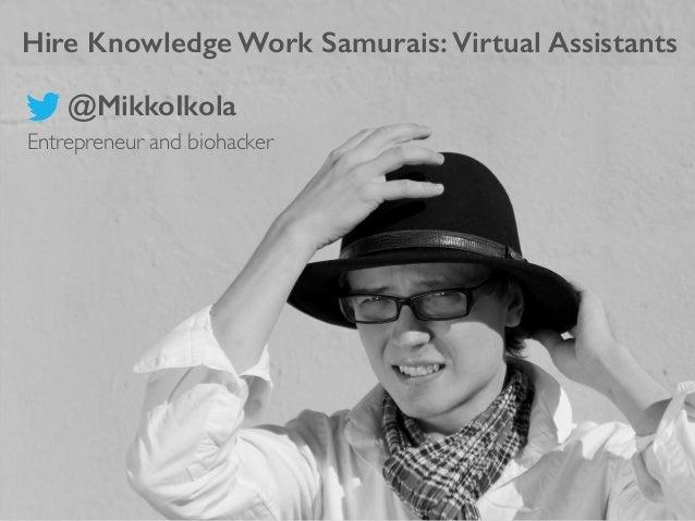 Hire Knowledge Work Samurais: Virtual Assistants Entrepreneur and biohacker  @MikkoIkola