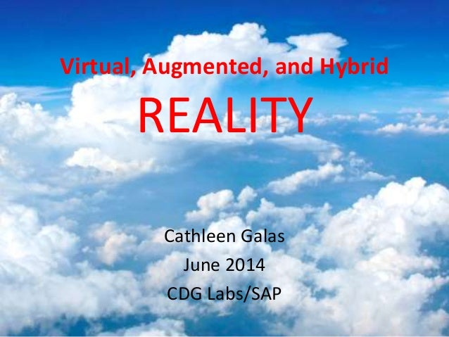 Virtual, Augmented, and Hybrid REALITY Cathleen Galas June 2014 CDG Labs/SAP