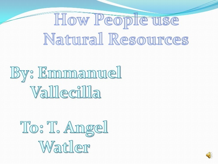 How People use <br />Natural Resources<br />By: Emmanuel <br />Vallecilla<br />To: T. Angel Watler<br />