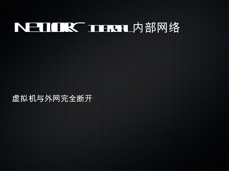 Network -  Internal  内部网络 <ul><li>虚拟机与外网完全断开 </li></ul>