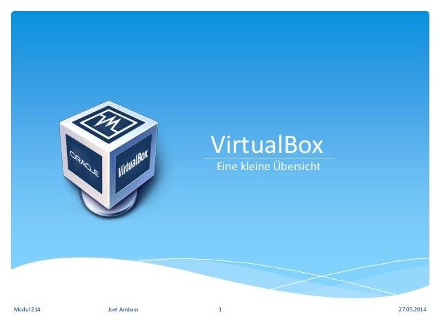 VirtualBox Eine kleine Übersicht 27.05.2014Modul 214 Joel Ambass 1