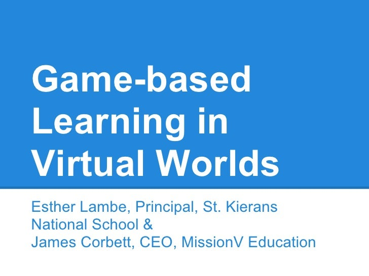 Game-basedLearning inVirtual WorldsEsther Lambe, Principal, St. KieransNational School &James Corbett, CEO, MissionV Educa...