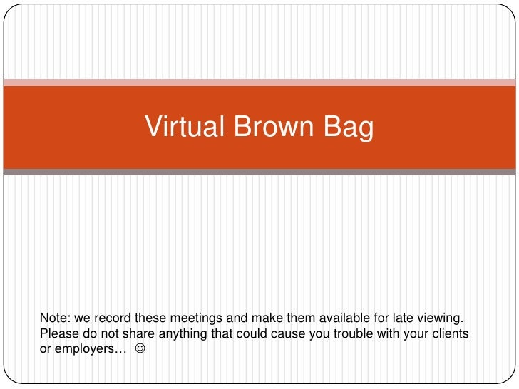 Virtual Brown Bag<br />Note: we record these meetings and make them available for late viewing. <br />Please do not share ...
