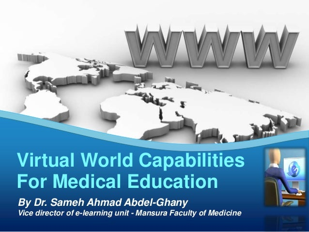 Virtual World Capabilities For Medical Education By Dr. Sameh Ahmad Abdel-Ghany Vice director of e-learning unit - Mansura...