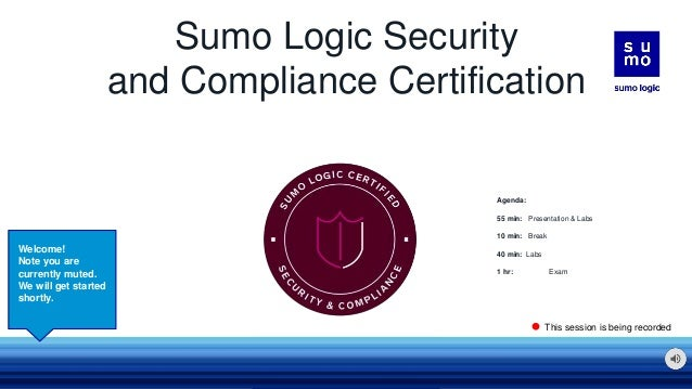 Sumo Logic Security and Compliance Certification Welcome! Note you are currently muted. We will get started shortly. This ...