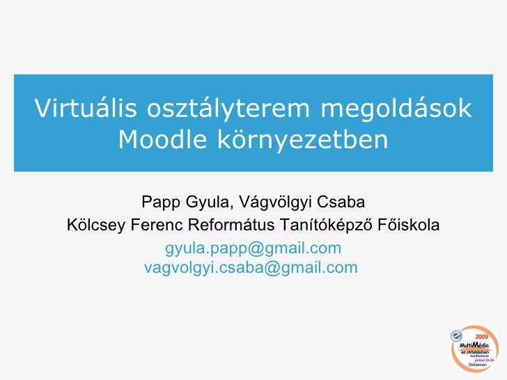 Virtuális osztályterem megoldások Moodle környezetben Papp Gyula, Vágvölgyi Csaba Kölcsey Ferenc Református Tanítóképző Fő...