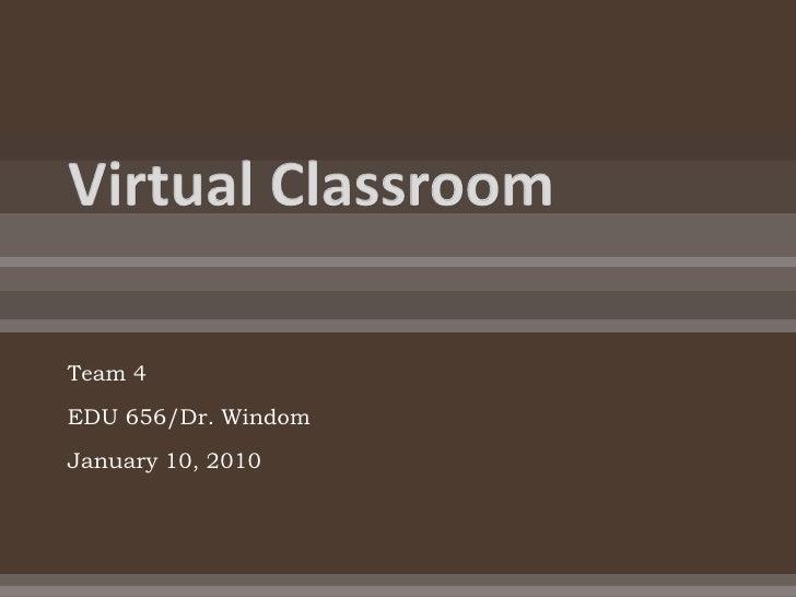 Virtual Classroom<br />Team 4 <br />EDU 656/Dr. Windom<br />January 10, 2010 <br />