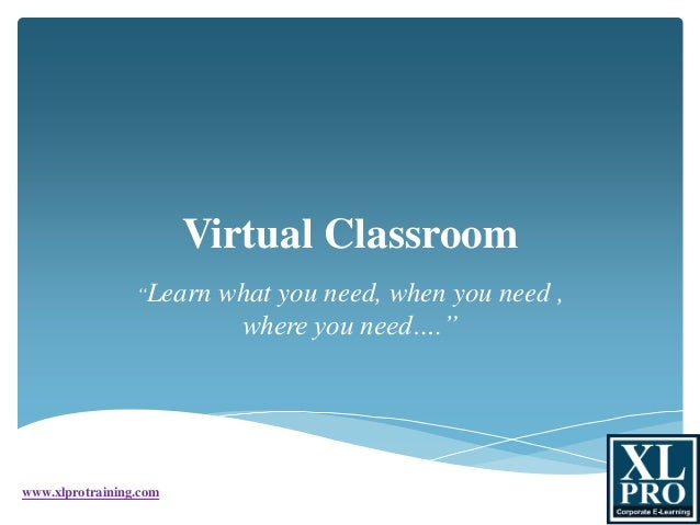 "Virtual Classroom ""Learn what you need, when you need , where you need…."" www.xlprotraining.com"