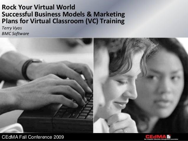 Rock Your Virtual WorldSuccessful Business Models & MarketingPlans for Virtual Classroom (VC) TrainingTerry VyasBMC Softwa...
